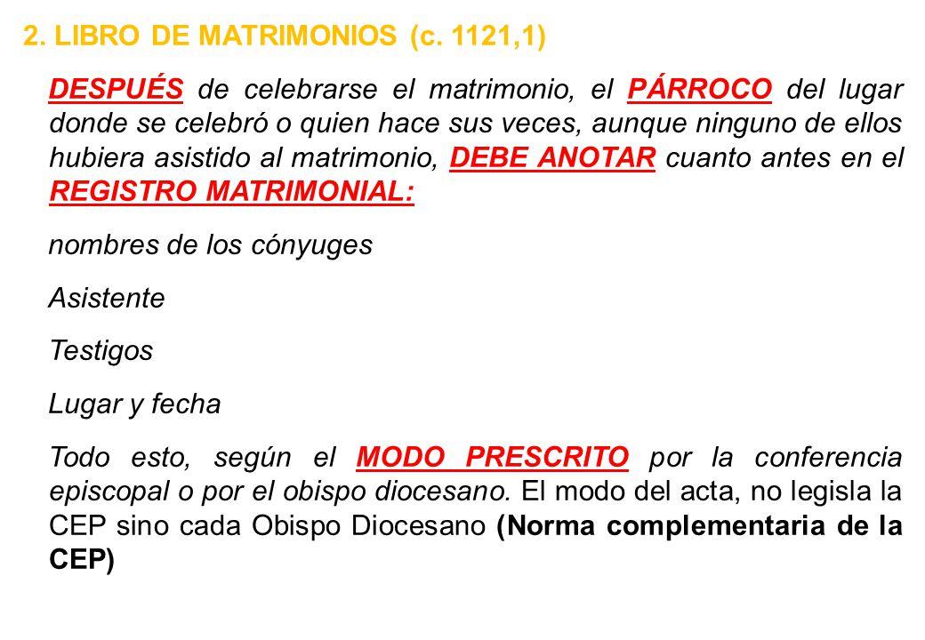 2. LIBRO DE MATRIMONIOS (c. 1121,1) DESPUÉS de celebrarse el matrimonio, el PÁRROCO del lugar donde se celebró o quien hace sus veces, aunque ninguno