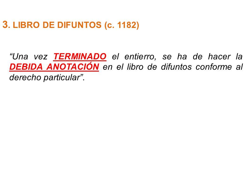 3. LIBRO DE DIFUNTOS (c. 1182) Una vez TERMINADO el entierro, se ha de hacer la DEBIDA ANOTACIÓN en el libro de difuntos conforme al derecho particula
