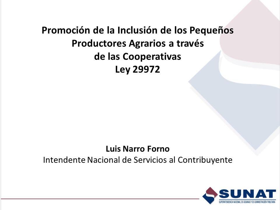 Promoción de la Inclusión de los Pequeños Productores Agrarios a través de las Cooperativas Ley 29972 Luis Narro Forno Intendente Nacional de Servicios al Contribuyente