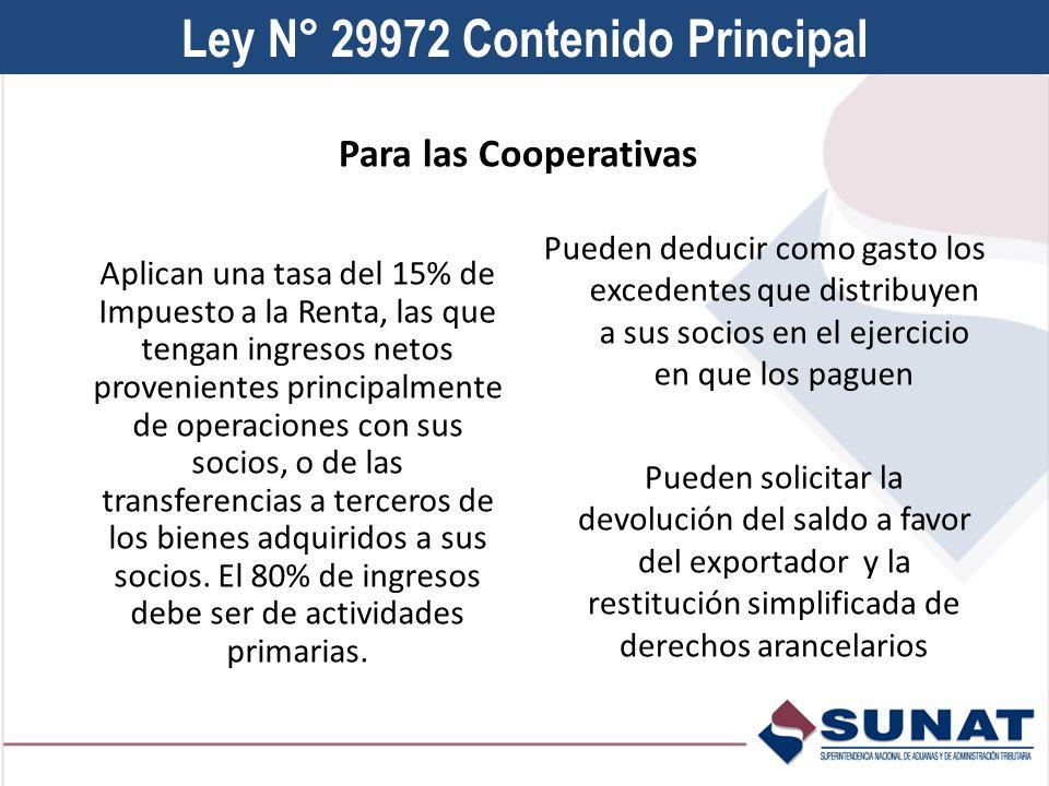 Ley N° 29972 Contenido Principal Aplican una tasa del 15% de Impuesto a la Renta, las que tengan ingresos netos provenientes principalmente de operaciones con sus socios, o de las transferencias a terceros de los bienes adquiridos a sus socios.