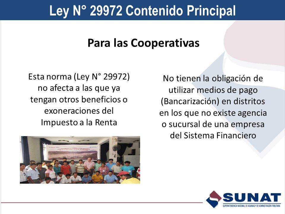 Ley N° 29972 Contenido Principal Para las Cooperativas No tienen la obligación de utilizar medios de pago (Bancarización) en distritos en los que no existe agencia o sucursal de una empresa del Sistema Financiero Esta norma (Ley N° 29972) no afecta a las que ya tengan otros beneficios o exoneraciones del Impuesto a la Renta