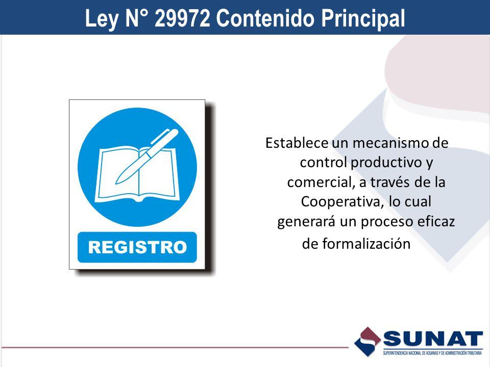 Ley N° 29972 Contenido Principal Establece un mecanismo de control productivo y comercial, a través de la Cooperativa, lo cual generará un proceso eficaz de formalización
