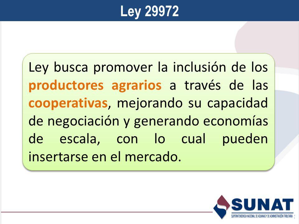 Ley 29972 Ley busca promover la inclusión de los productores agrarios a través de las cooperativas, mejorando su capacidad de negociación y generando economías de escala, con lo cual pueden insertarse en el mercado.