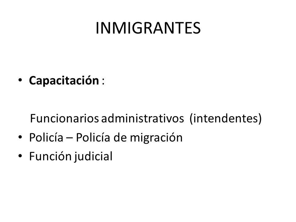 INMIGRANTES Capacitación : Funcionarios administrativos (intendentes) Policía – Policía de migración Función judicial