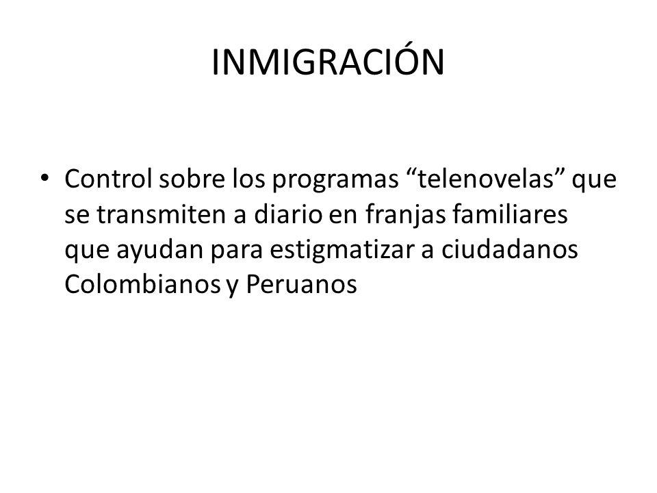 INMIGRACIÓN Control sobre los programas telenovelas que se transmiten a diario en franjas familiares que ayudan para estigmatizar a ciudadanos Colombianos y Peruanos