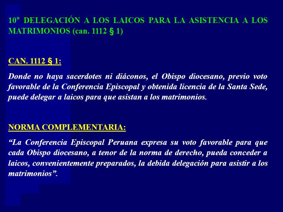 10° DELEGACIÓN A LOS LAICOS PARA LA ASISTENCIA A LOS MATRIMONIOS (can. 1112 § 1) CAN. 1112 § 1: Donde no haya sacerdotes ni diáconos, el Obispo dioces