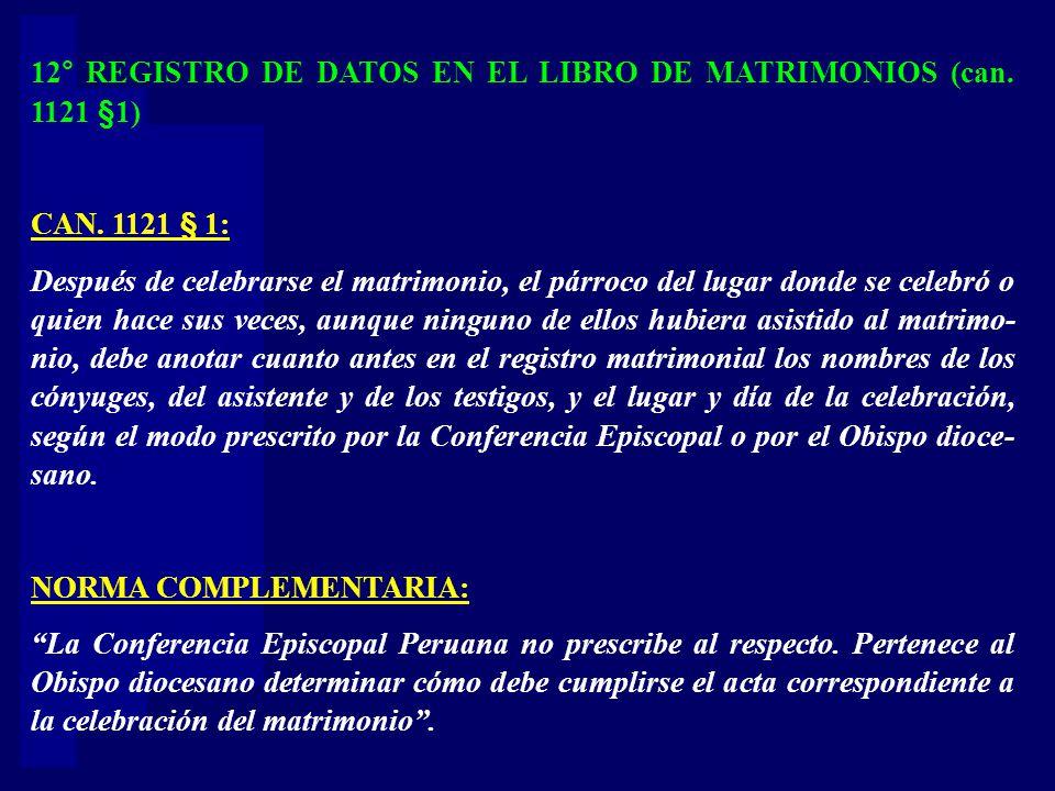 12° REGISTRO DE DATOS EN EL LIBRO DE MATRIMONIOS (can. 1121 §1) CAN. 1121 § 1: Después de celebrarse el matrimonio, el párroco del lugar donde se cele