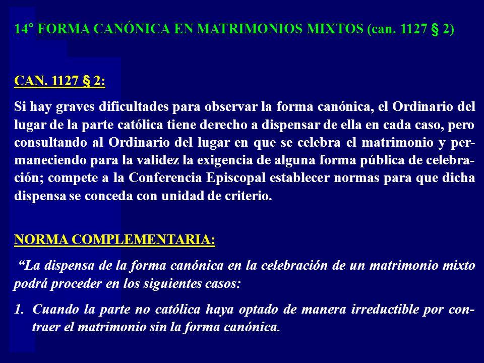 14° FORMA CANÓNICA EN MATRIMONIOS MIXTOS (can. 1127 § 2) CAN. 1127 § 2: Si hay graves dificultades para observar la forma canónica, el Ordinario del l