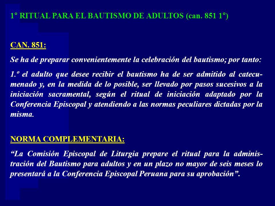 1° RITUAL PARA EL BAUTISMO DE ADULTOS (can. 851 1°) CAN. 851: Se ha de preparar convenientemente la celebración del bautismo; por tanto: 1.º el adulto