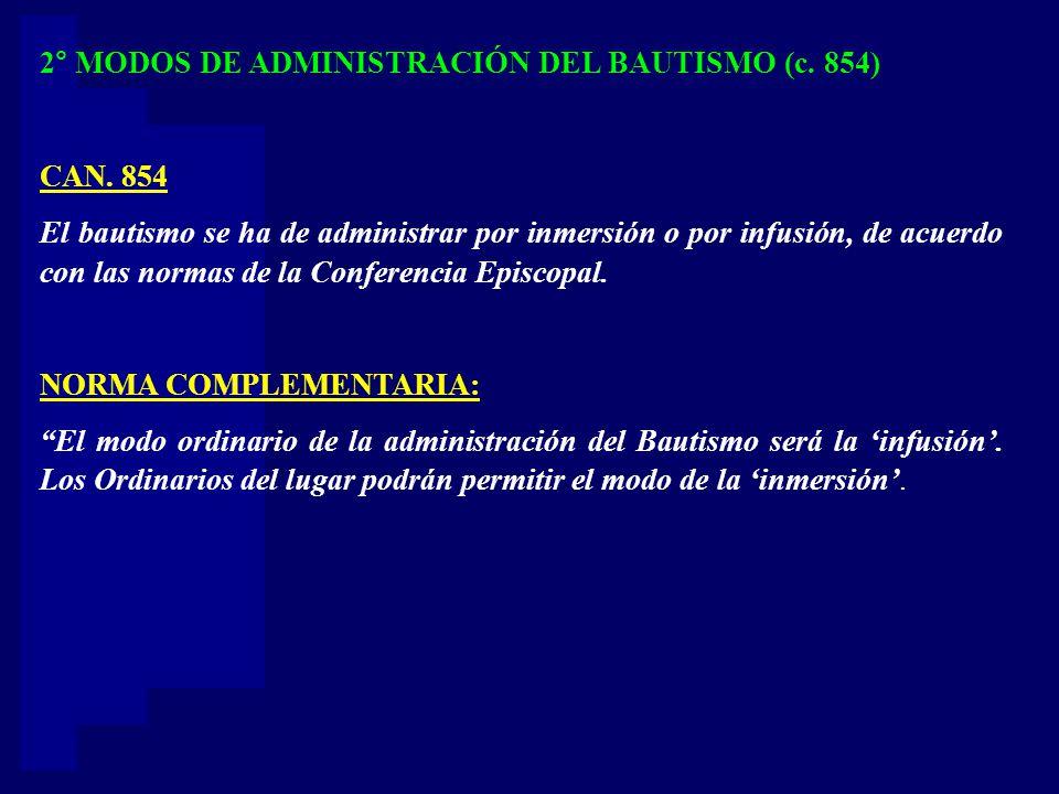 2° MODOS DE ADMINISTRACIÓN DEL BAUTISMO (c. 854) CAN. 854 El bautismo se ha de administrar por inmersión o por infusión, de acuerdo con las normas de