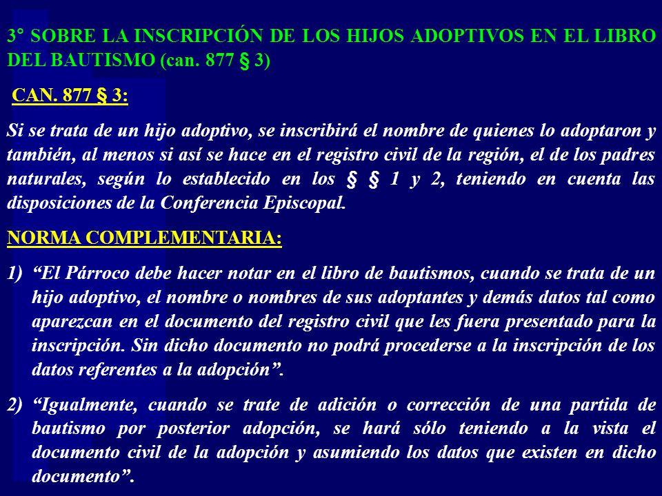 3° SOBRE LA INSCRIPCIÓN DE LOS HIJOS ADOPTIVOS EN EL LIBRO DEL BAUTISMO (can. 877 § 3) CAN. 877 § 3: Si se trata de un hijo adoptivo, se inscribirá el