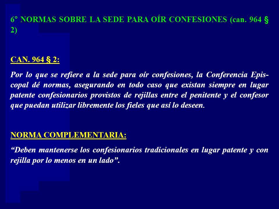 6° NORMAS SOBRE LA SEDE PARA OÍR CONFESIONES (can. 964 § 2) CAN. 964 § 2: Por lo que se refiere a la sede para oír confesiones, la Conferencia Epis- c