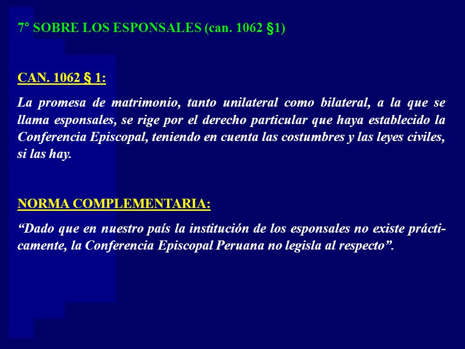 7° SOBRE LOS ESPONSALES (can. 1062 §1) CAN. 1062 § 1: La promesa de matrimonio, tanto unilateral como bilateral, a la que se llama esponsales, se rige