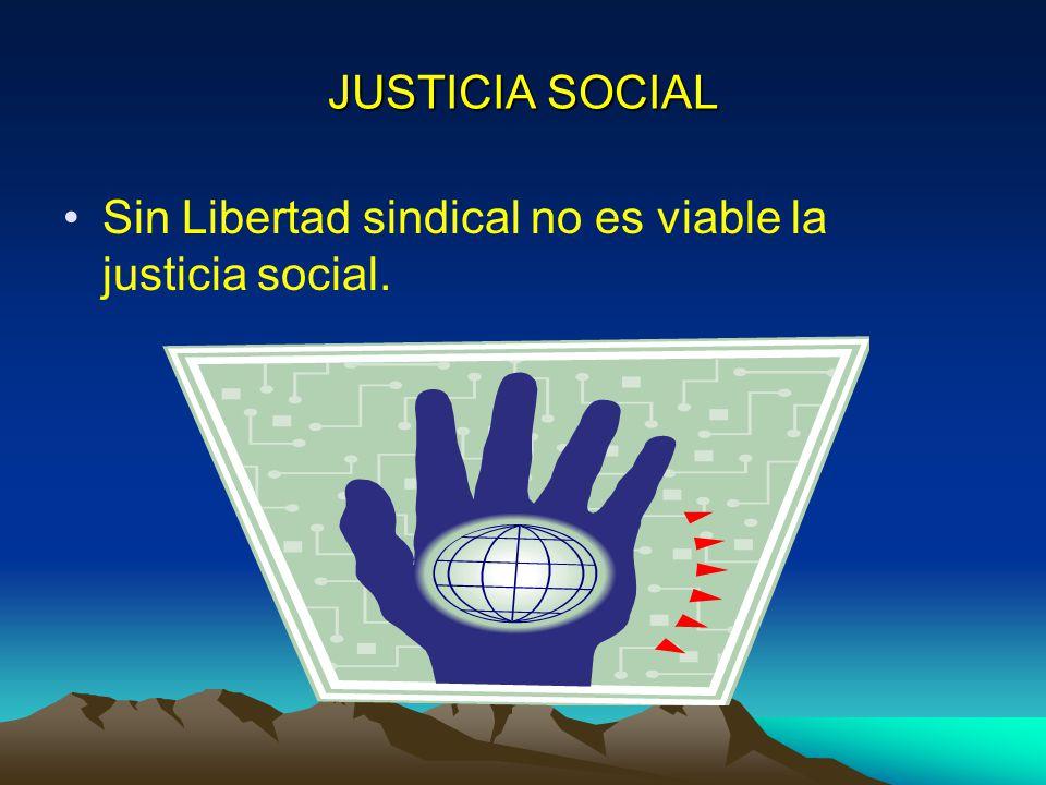 JUSTICIA SOCIAL Sin Libertad sindical no es viable la justicia social.