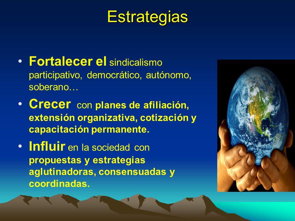 Estrategias Fortalecer el sindicalismo participativo, democrático, autónomo, soberano… Crecer con planes de afiliación, extensión organizativa, cotiza