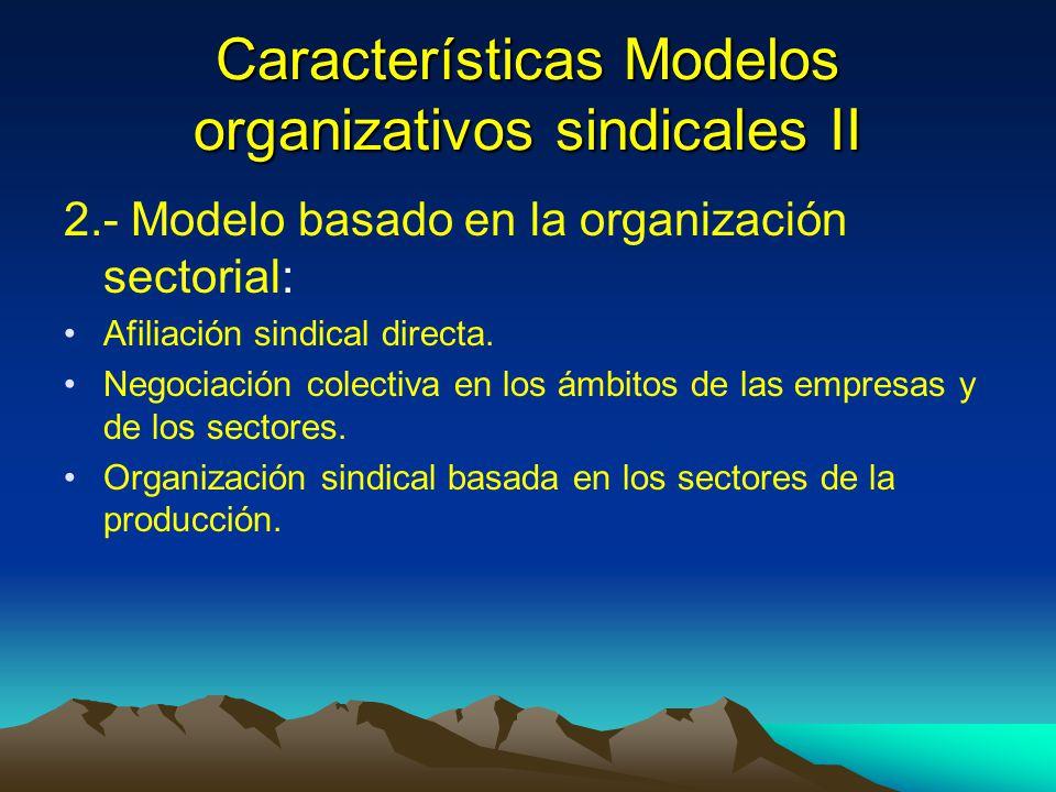 Características Modelos organizativos sindicales II 2.- Modelo basado en la organización sectorial: Afiliación sindical directa. Negociación colectiva