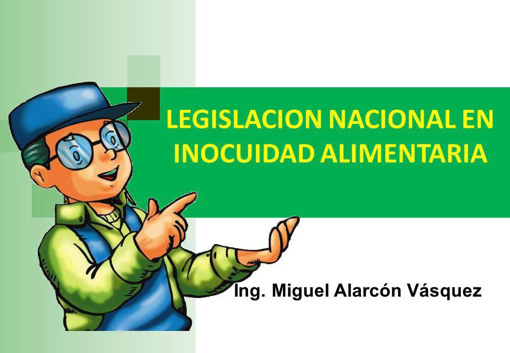 LEGISLACION NACIONAL EN INOCUIDAD ALIMENTARIA Ing. Miguel Alarcón Vásquez