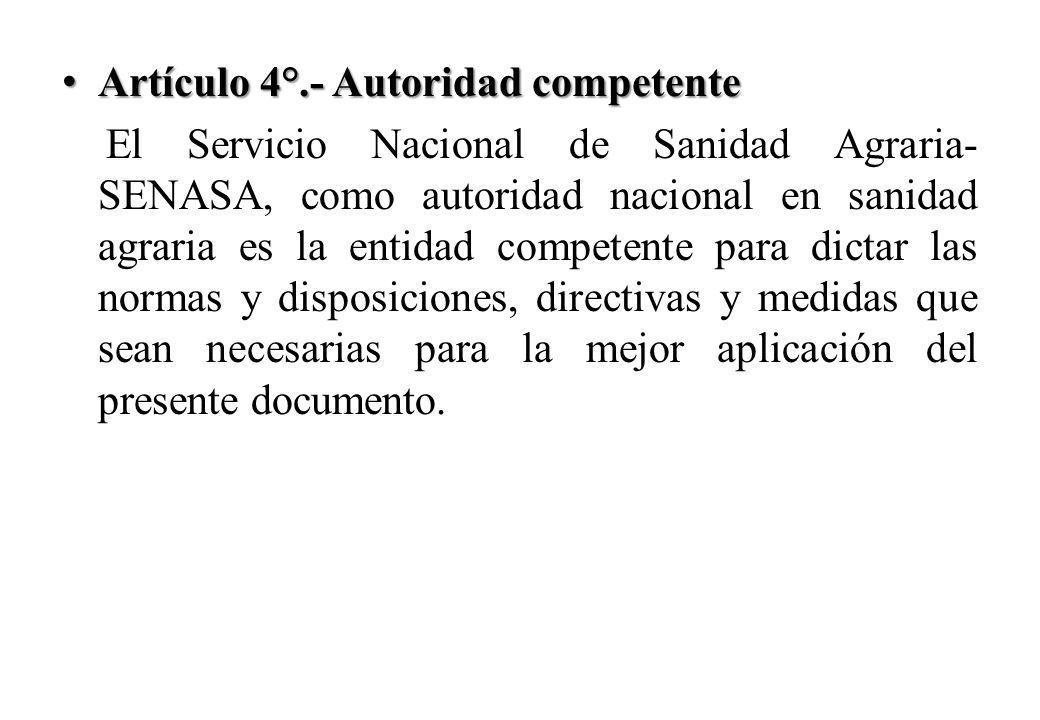 Artículo 4°.- Autoridad competente Artículo 4°.- Autoridad competente El Servicio Nacional de Sanidad Agraria- SENASA, como autoridad nacional en sanidad agraria es la entidad competente para dictar las normas y disposiciones, directivas y medidas que sean necesarias para la mejor aplicación del presente documento.