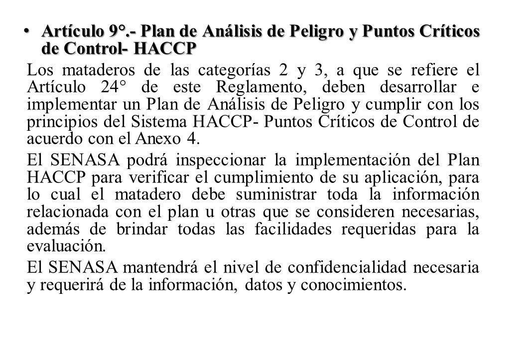 Artículo 9°.- Plan de Análisis de Peligro y Puntos Críticos de Control- HACCP Artículo 9°.- Plan de Análisis de Peligro y Puntos Críticos de Control- HACCP Los mataderos de las categorías 2 y 3, a que se refiere el Artículo 24° de este Reglamento, deben desarrollar e implementar un Plan de Análisis de Peligro y cumplir con los principios del Sistema HACCP- Puntos Críticos de Control de acuerdo con el Anexo 4.