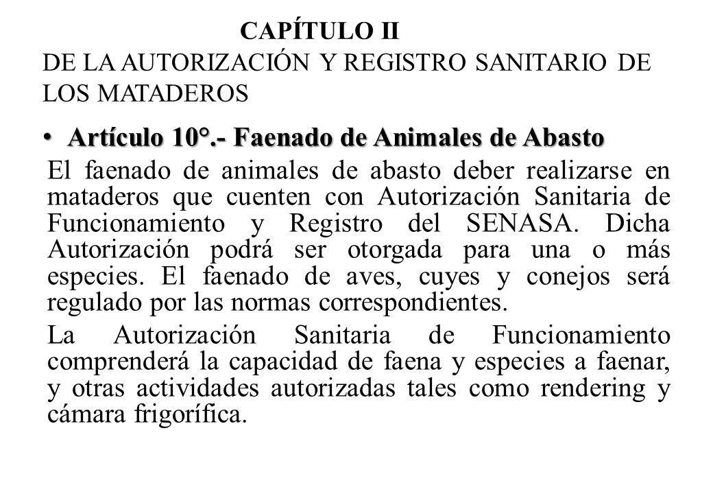 CAPÍTULO II DE LA AUTORIZACIÓN Y REGISTRO SANITARIO DE LOS MATADEROS Artículo 10°.- Faenado de Animales de Abasto Artículo 10°.- Faenado de Animales de Abasto El faenado de animales de abasto deber realizarse en mataderos que cuenten con Autorización Sanitaria de Funcionamiento y Registro del SENASA.