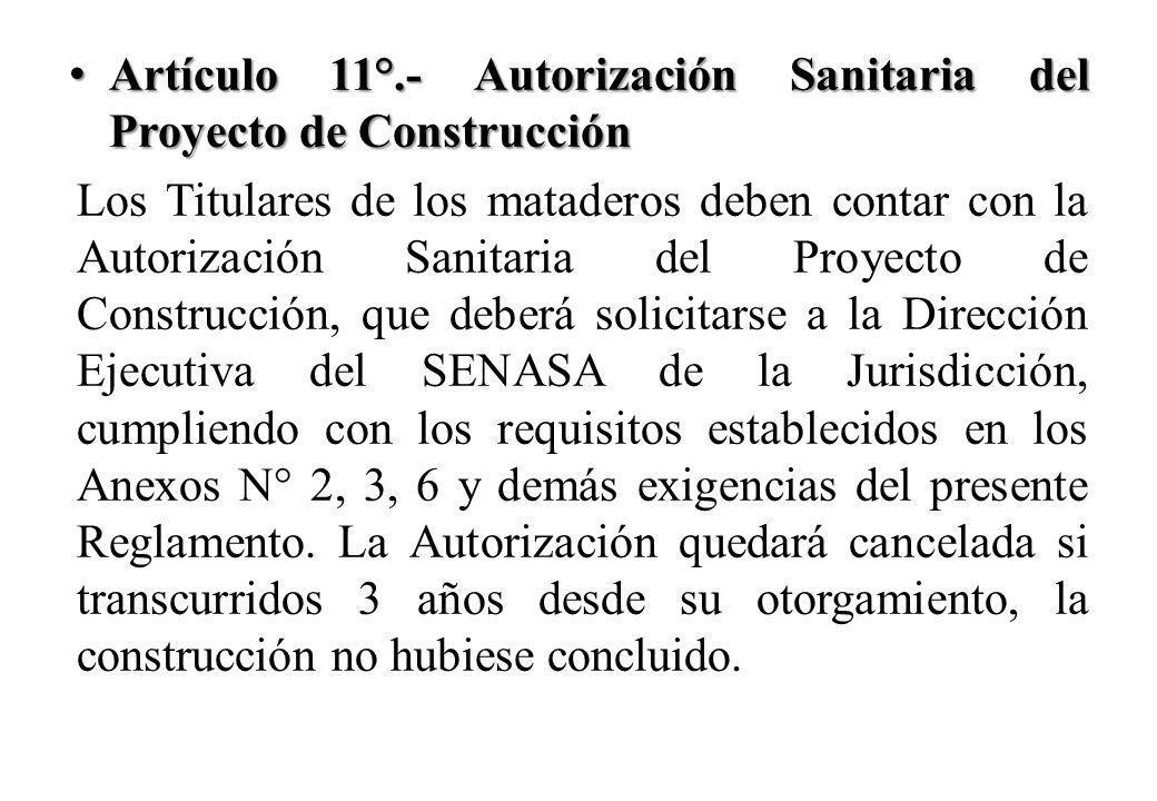 Artículo 11°.- Autorización Sanitaria del Proyecto de Construcción Artículo 11°.- Autorización Sanitaria del Proyecto de Construcción Los Titulares de los mataderos deben contar con la Autorización Sanitaria del Proyecto de Construcción, que deberá solicitarse a la Dirección Ejecutiva del SENASA de la Jurisdicción, cumpliendo con los requisitos establecidos en los Anexos N° 2, 3, 6 y demás exigencias del presente Reglamento.