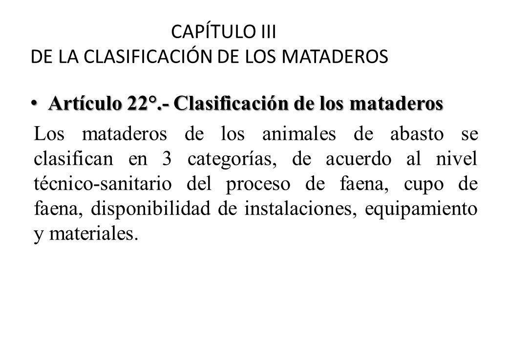 CAPÍTULO III DE LA CLASIFICACIÓN DE LOS MATADEROS Artículo 22°.- Clasificación de los mataderos Artículo 22°.- Clasificación de los mataderos Los mataderos de los animales de abasto se clasifican en 3 categorías, de acuerdo al nivel técnico-sanitario del proceso de faena, cupo de faena, disponibilidad de instalaciones, equipamiento y materiales.