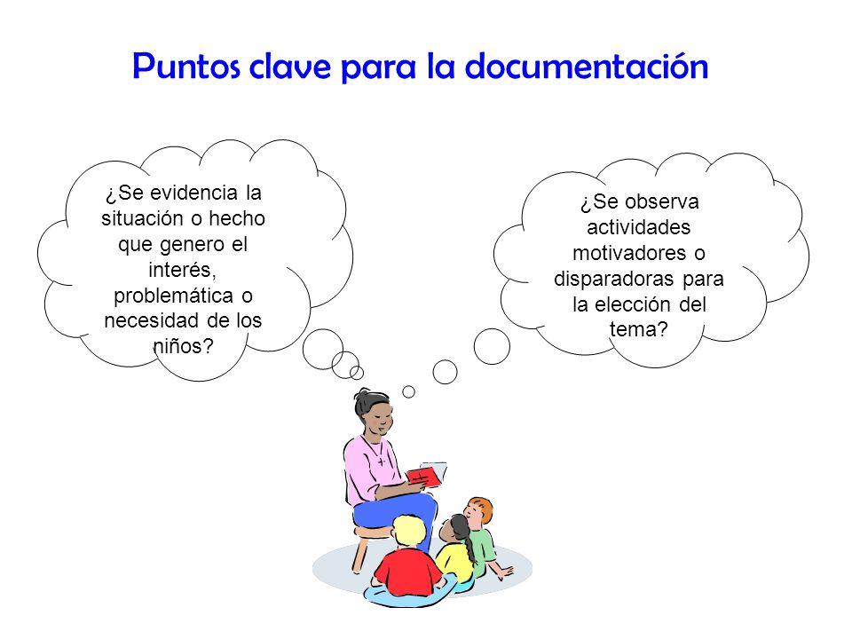 Puntos clave para la documentación ¿Se evidencia la situación o hecho que genero el interés, problemática o necesidad de los niños? ¿Se observa activi