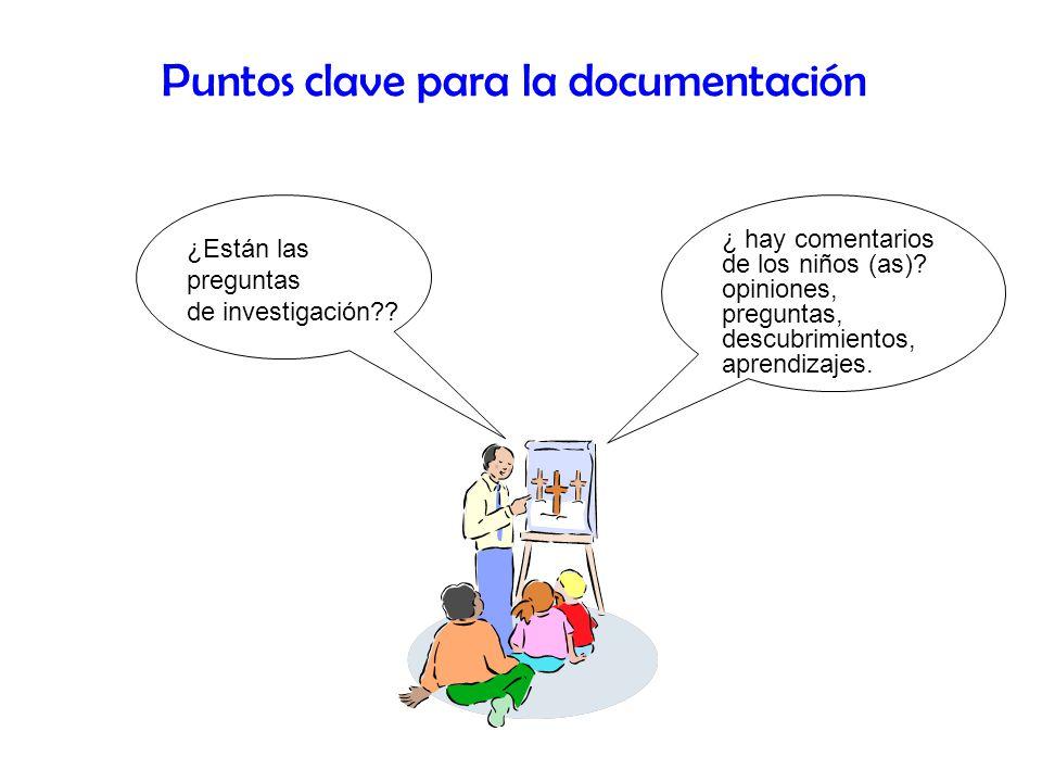 Puntos clave para la documentación ¿Están las preguntas de investigación?? ¿ hay comentarios de los niños (as)? opiniones, preguntas, descubrimientos,