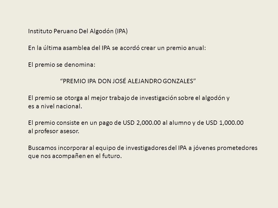 Instituto Peruano Del Algodón (IPA) En la última asamblea del IPA se acordó crear un premio anual: El premio se denomina: PREMIO IPA DON JOSÉ ALEJANDR