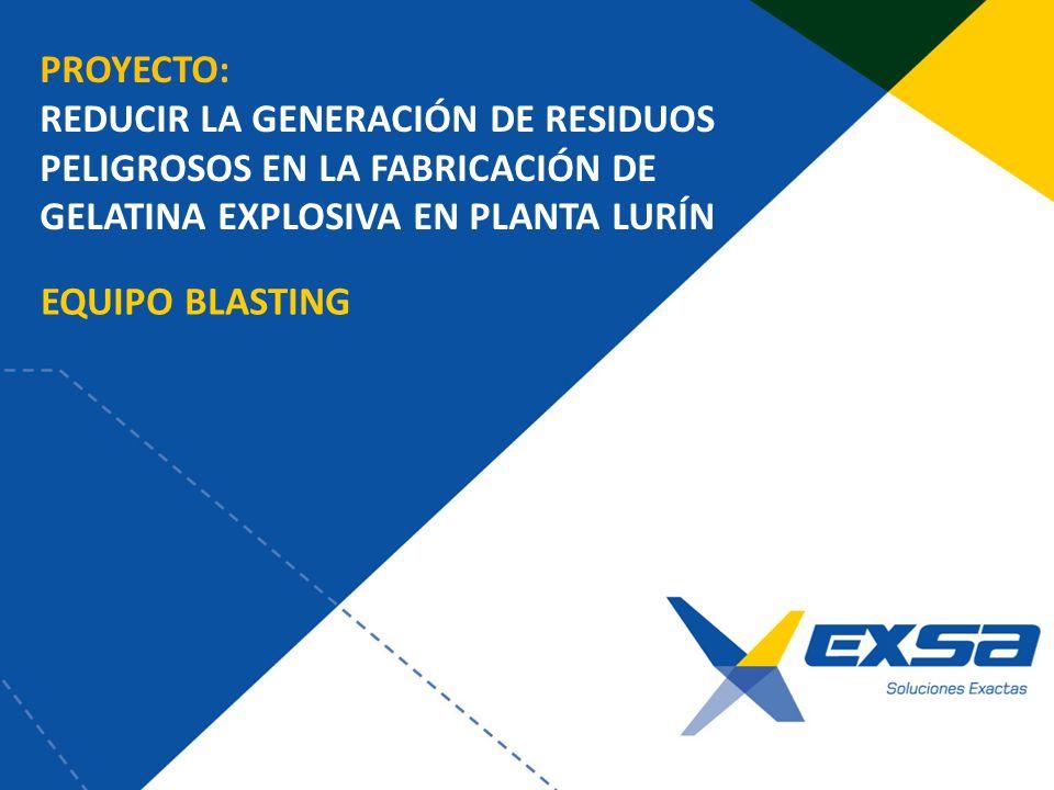 EQUIPO BLASTING PROYECTO: REDUCIR LA GENERACIÓN DE RESIDUOS PELIGROSOS EN LA FABRICACIÓN DE GELATINA EXPLOSIVA EN PLANTA LURÍN