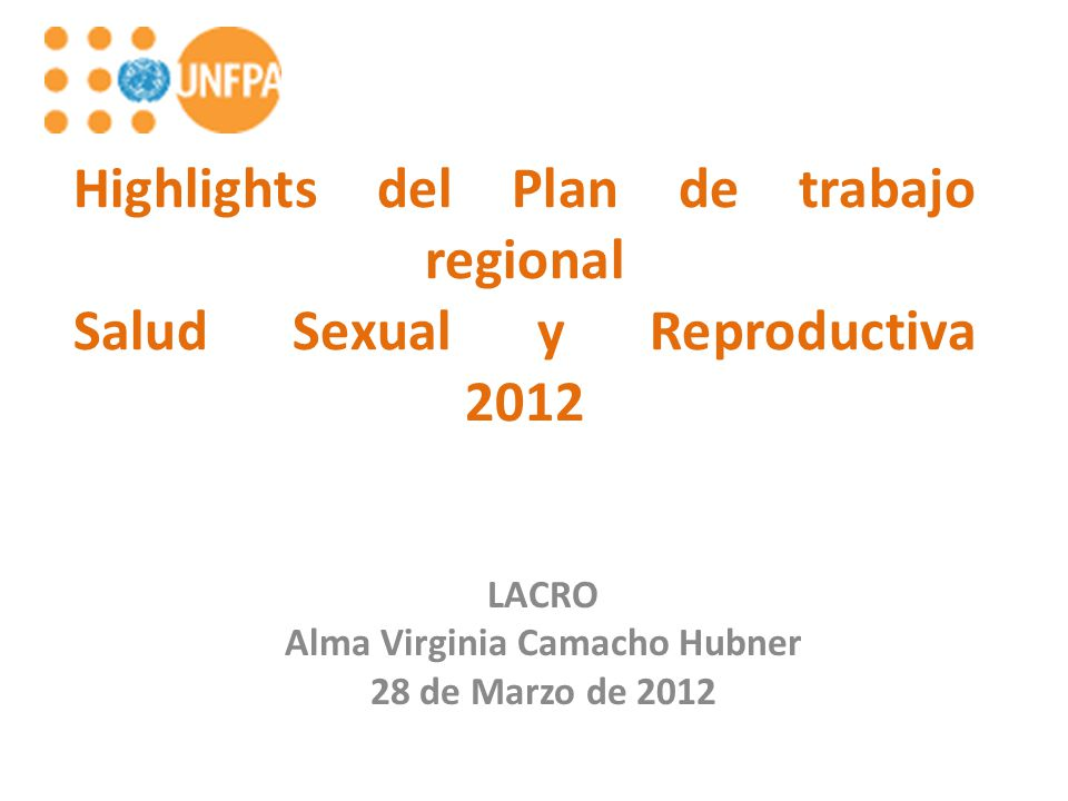 Highlights del Plan de trabajo regional Salud Sexual y Reproductiva 2012 LACRO Alma Virginia Camacho Hubner 28 de Marzo de 2012