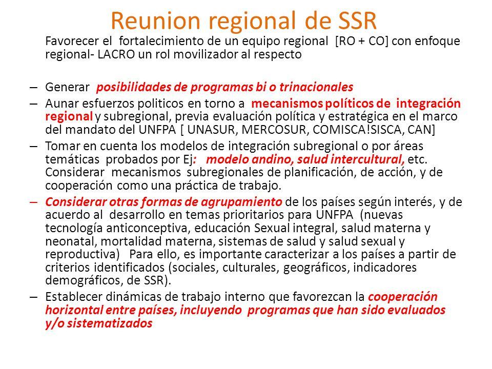 Reunion regional de SSR Favorecer el fortalecimiento de un equipo regional [RO + CO] con enfoque regional- LACRO un rol movilizador al respecto – Generar posibilidades de programas bi o trinacionales – Aunar esfuerzos politicos en torno a mecanismos políticos de integración regional y subregional, previa evaluación política y estratégica en el marco del mandato del UNFPA [ UNASUR, MERCOSUR, COMISCA!SISCA, CAN] – Tomar en cuenta los modelos de integración subregional o por áreas temáticas probados por Ej: modelo andino, salud intercultural, etc.