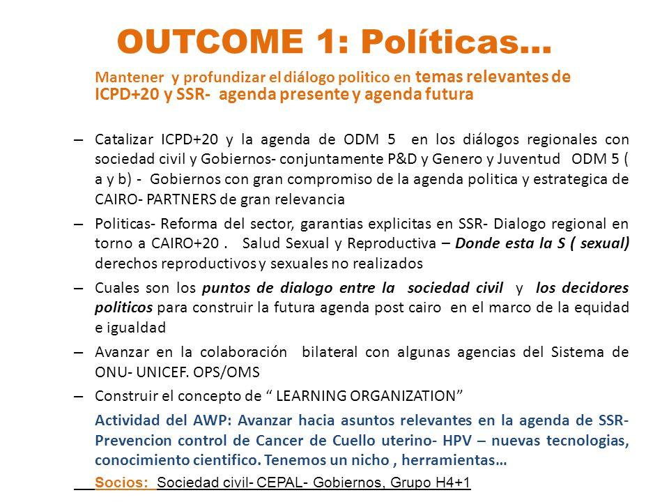 OUTCOME 1: Políticas… Mantener y profundizar el diálogo politico en temas relevantes de ICPD+20 y SSR- agenda presente y agenda futura – Catalizar ICPD+20 y la agenda de ODM 5 en los diálogos regionales con sociedad civil y Gobiernos- conjuntamente P&D y Genero y Juventud ODM 5 ( a y b) - Gobiernos con gran compromiso de la agenda politica y estrategica de CAIRO- PARTNERS de gran relevancia – Politicas- Reforma del sector, garantias explicitas en SSR- Dialogo regional en torno a CAIRO+20.