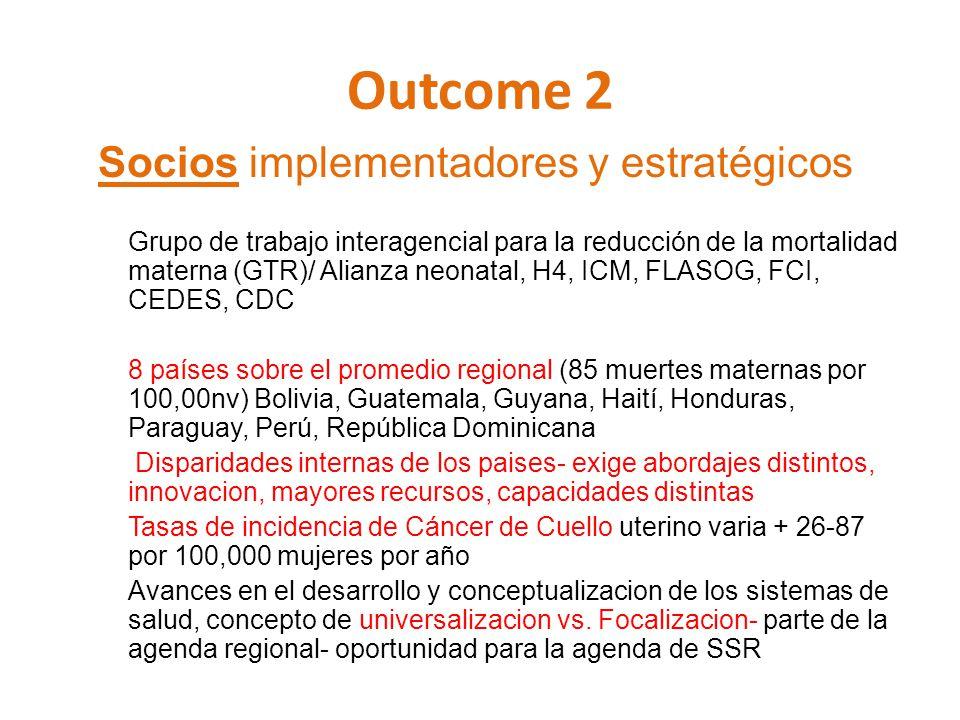 Outcome 2 Socios implementadores y estratégicos Grupo de trabajo interagencial para la reducción de la mortalidad materna (GTR)/ Alianza neonatal, H4,