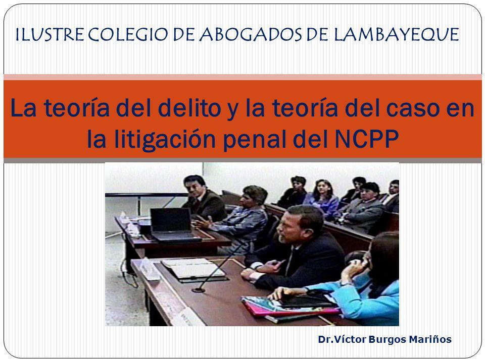 Dr.Víctor Burgos Mariños La teoría del delito y la teoría del caso en la litigación penal del NCPP ILUSTRE COLEGIO DE ABOGADOS DE LAMBAYEQUE