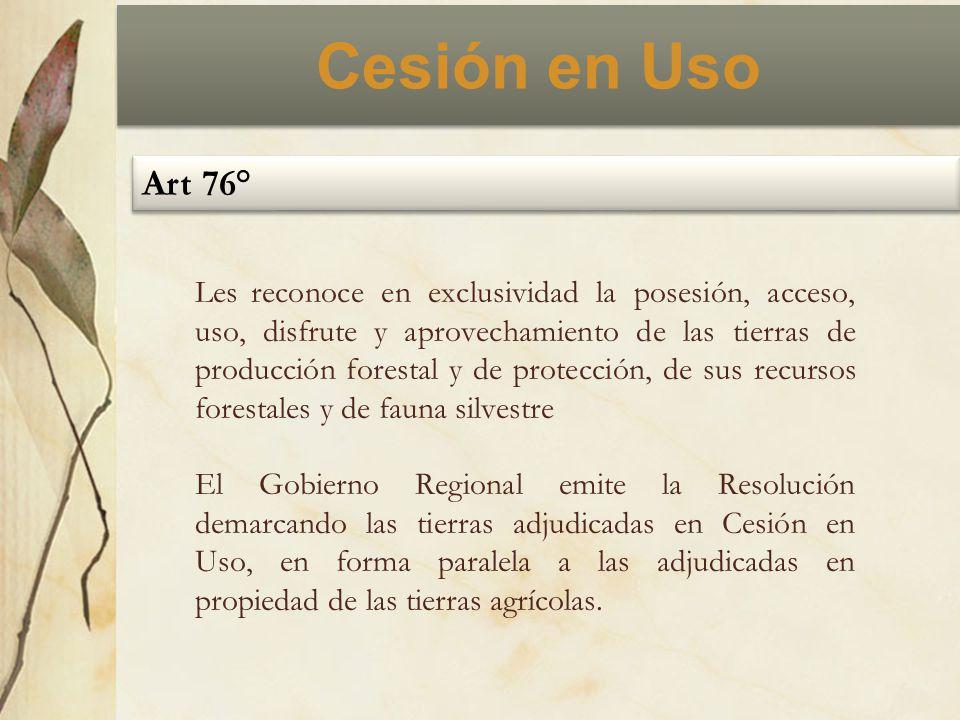 Cesión en Uso Art 76° Les reconoce en exclusividad la posesión, acceso, uso, disfrute y aprovechamiento de las tierras de producción forestal y de pro