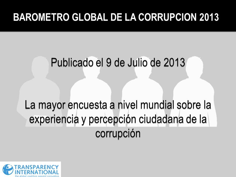 BAROMETRO GLOBAL DE LA CORRUPCION 2013 Publicado el 9 de Julio de 2013 La mayor encuesta a nivel mundial sobre la experiencia y percepción ciudadana d