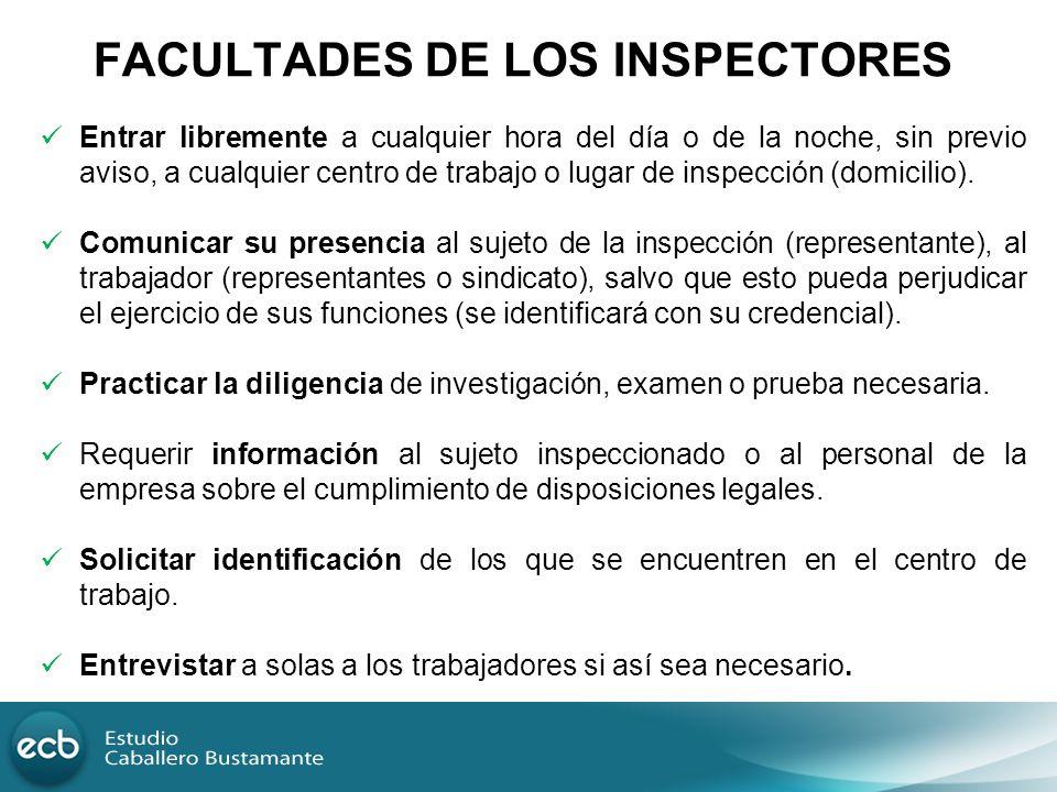 FACULTADES DE LOS INSPECTORES Entrar libremente a cualquier hora del día o de la noche, sin previo aviso, a cualquier centro de trabajo o lugar de ins