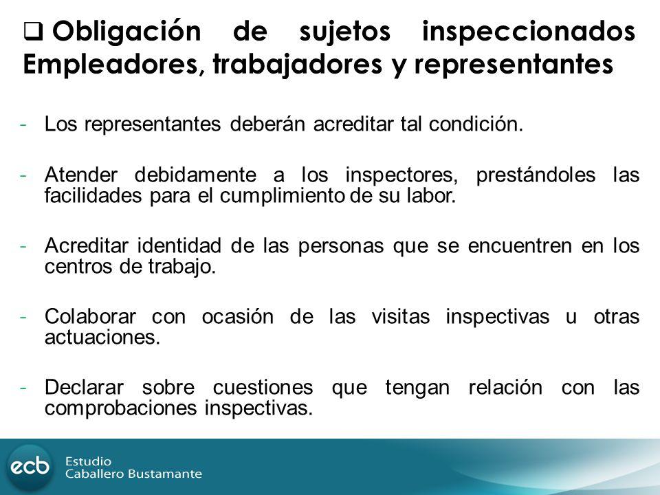 Obligación de sujetos inspeccionados Empleadores, trabajadores y representantes - Los representantes deberán acreditar tal condición. - Atender debida