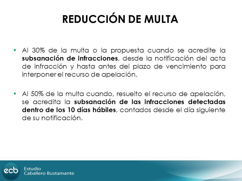 REDUCCIÓN DE MULTA Al 30% de la multa o la propuesta cuando se acredite la subsanación de infracciones, desde la notificación del acta de infracción y