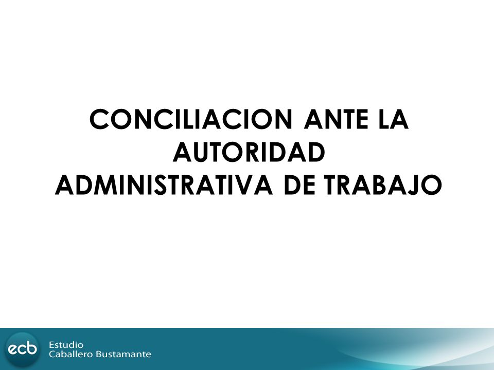 CONCILIACION ANTE LA AUTORIDAD ADMINISTRATIVA DE TRABAJO