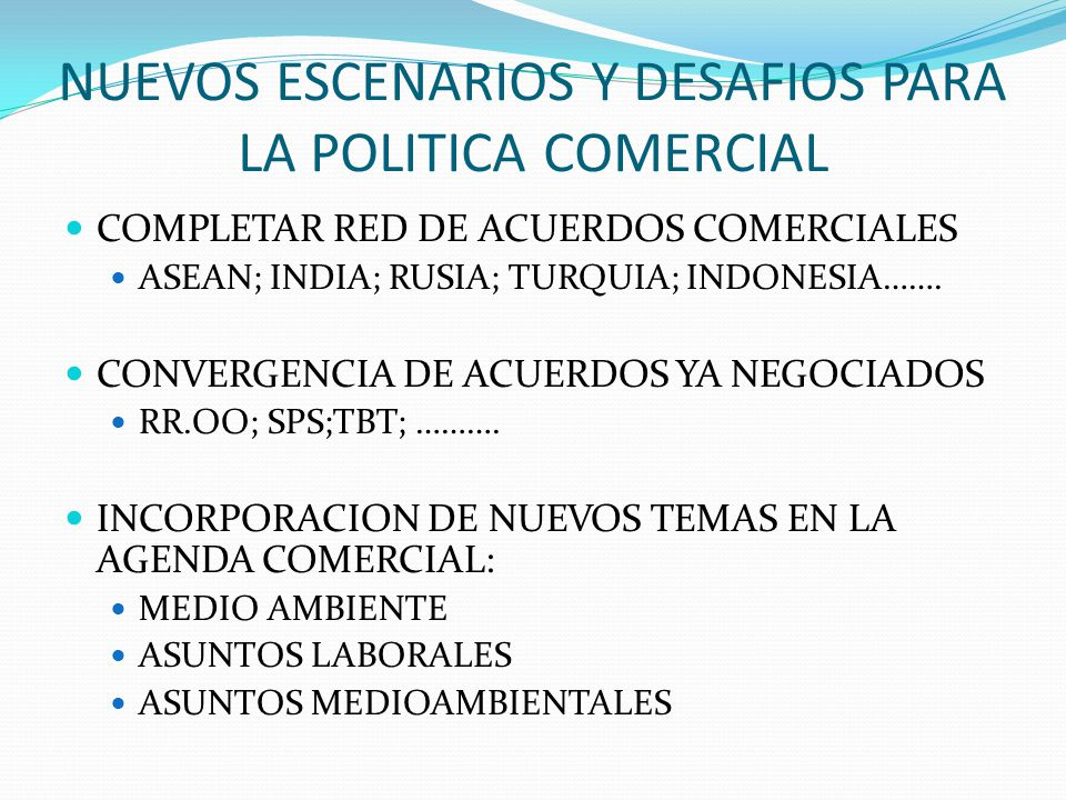 NUEVOS ESCENARIOS Y DESAFIOS PARA LA POLITICA COMERCIAL COMPLETAR RED DE ACUERDOS COMERCIALES ASEAN; INDIA; RUSIA; TURQUIA; INDONESIA……. CONVERGENCIA