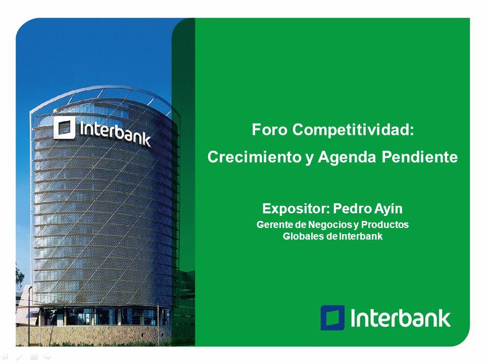 Foro Competitividad: Crecimiento y Agenda Pendiente Expositor: Pedro Ayín Gerente de Negocios y Productos Globales de Interbank