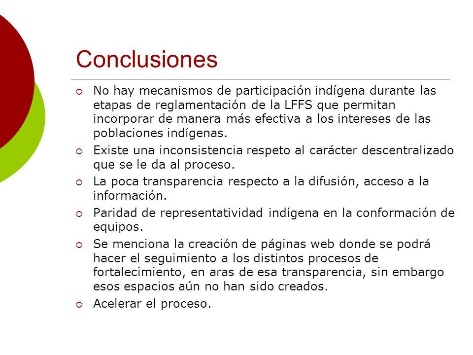 Conclusiones No hay mecanismos de participación indígena durante las etapas de reglamentación de la LFFS que permitan incorporar de manera más efectiva a los intereses de las poblaciones indígenas.