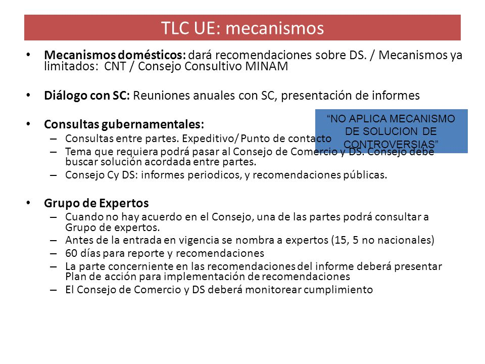 TLC UE: mecanismos NO APLICA MECANISMO DE SOLUCION DE CONTROVERSIAS Mecanismos domésticos: dará recomendaciones sobre DS. / Mecanismos ya limitados: C