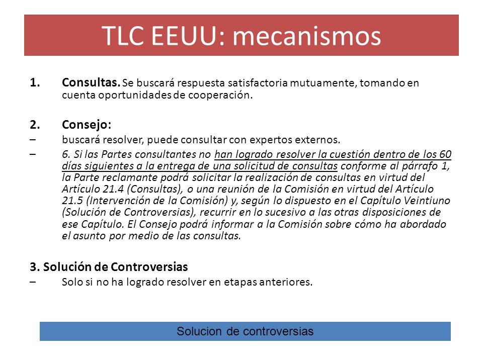 TLC EEUU: mecanismos 1.Consultas. Se buscará respuesta satisfactoria mutuamente, tomando en cuenta oportunidades de cooperación. 2.Consejo: –buscará r