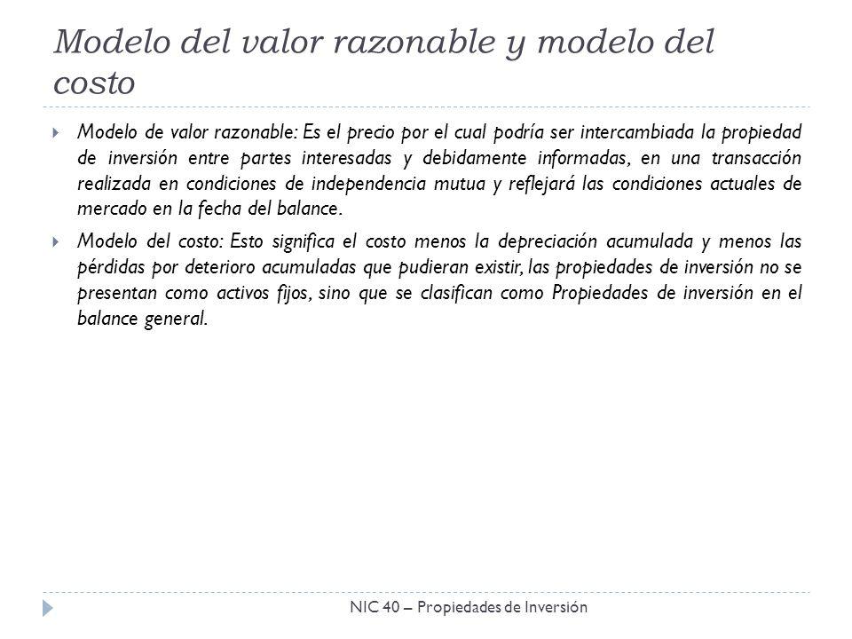Modelo del valor razonable y modelo del costo NIC 40 – Propiedades de Inversión Modelo de valor razonable: Es el precio por el cual podría ser interca
