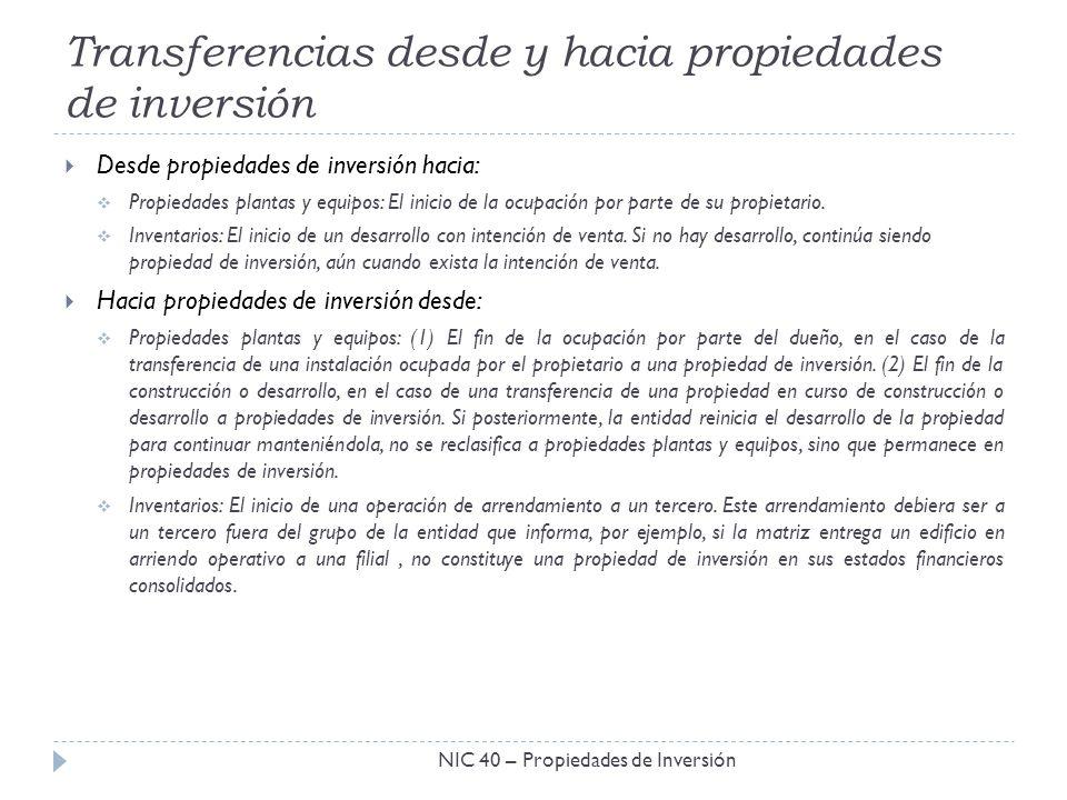 Transferencias desde y hacia propiedades de inversión NIC 40 – Propiedades de Inversión Desde propiedades de inversión hacia: Propiedades plantas y eq