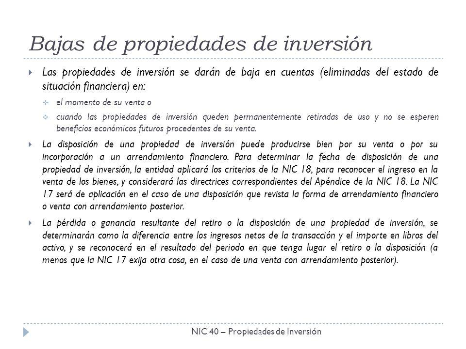 Bajas de propiedades de inversión NIC 40 – Propiedades de Inversión Las propiedades de inversión se darán de baja en cuentas (eliminadas del estado de