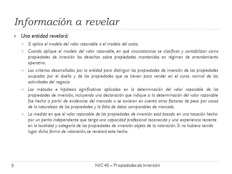Información a revelar NIC 40 – Propiedades de Inversión Una entidad revelará: Si aplica el modelo del valor razonable o el modelo del costo. Cuando ap